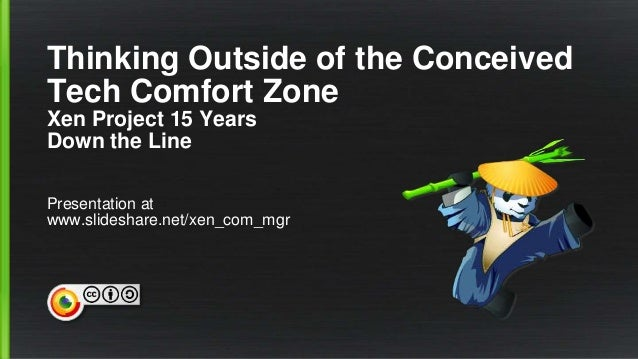 Thinking Outside of the Conceived Tech Comfort Zone Xen Project 15 Years Down the Line Presentation at www.slideshare.net/...