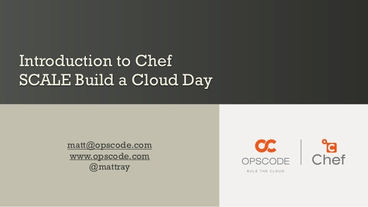 Introduction to ChefSCALE Build a Cloud Day     matt@opscode.com     www.opscode.com         @mattray