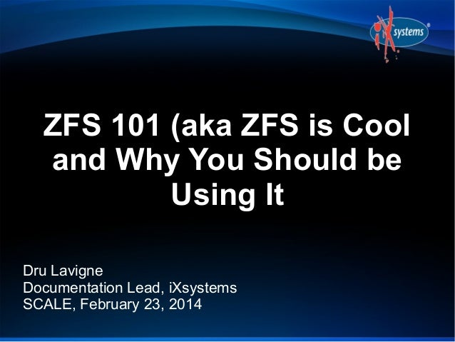 ZFS 101 (aka ZFS is Cool and Why You Should be Using It Dru Lavigne Documentation Lead, iXsystems SCALE, February 23, 2014