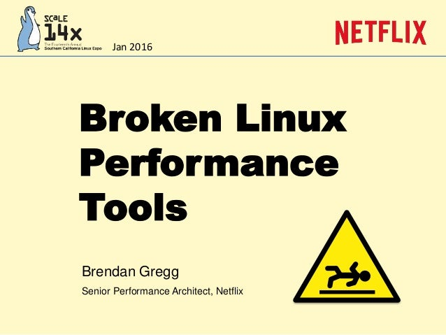 Broken Linux Performance Tools Brendan Gregg Senior Performance Architect, Netflix Jan 2016