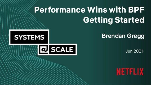 1 Brendan Gregg Jun 2021 Performance Wins with BPF Getting Started