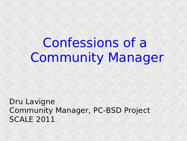 Confessions of a    Community ManagerDru LavigneCommunity Manager, PC-BSD ProjectSCALE 2011