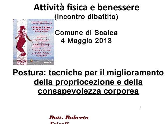 1Dott. RobertoAttività fisica e benessere(incontro dibattito)Comune di Scalea4 Maggio 2013Postura: tecniche per il miglior...