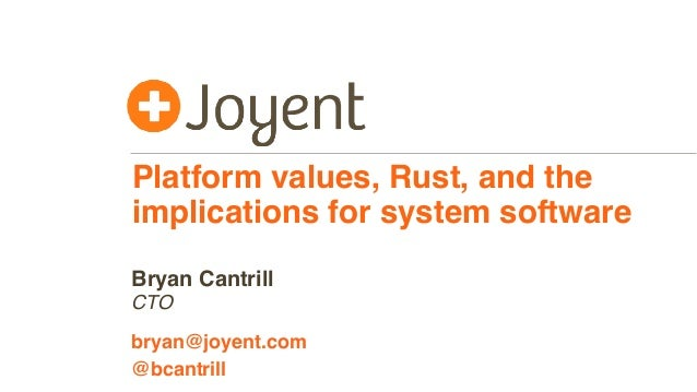 Platform values, Rust, and the implications for system software CTO bryan@joyent.com Bryan Cantrill @bcantrill