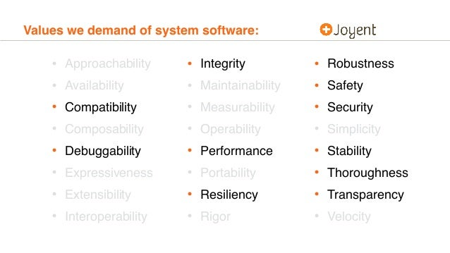 Values we demand of system software: • Approachability • Availability • Compatibility • Composability • Debuggability • Ex...
