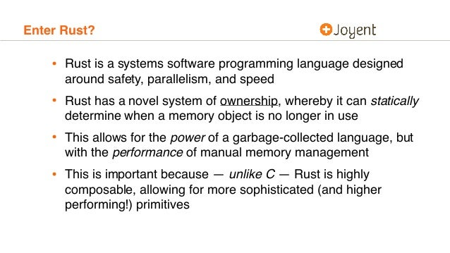 Enter Rust? • Rust is a systems software programming language designed around safety, parallelism, and speed • Rust has a ...