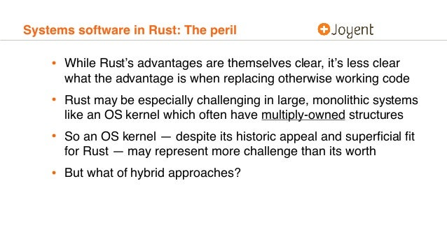 Systems software in Rust: The peril • While Rust's advantages are themselves clear, it's less clear what the advantage is ...
