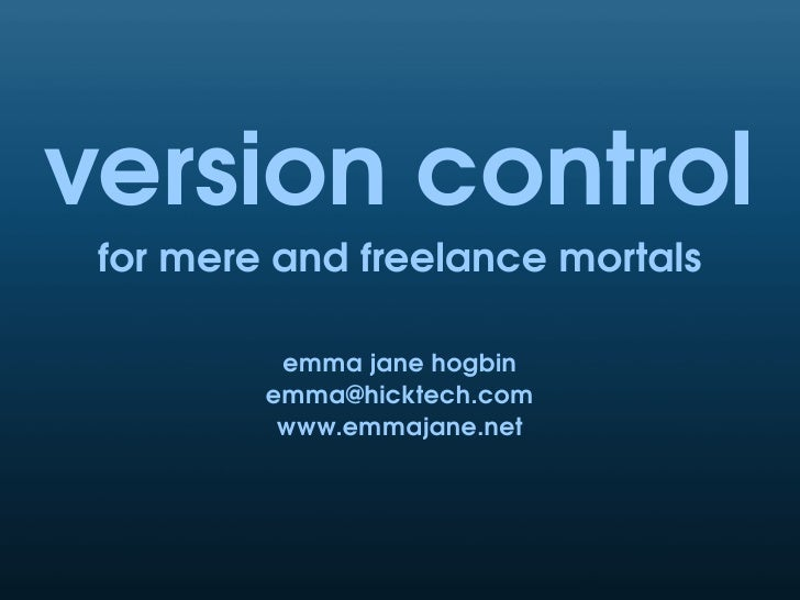 version control  for mere and freelance mortals            emma jane hogbin          emma@hicktech.com           www.emmaj...