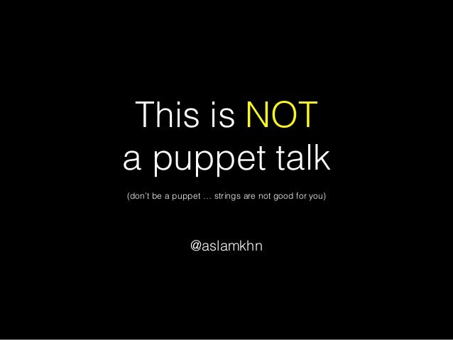 This is NOT a puppet talk @aslamkhn (don't be a puppet … strings are not good for you)