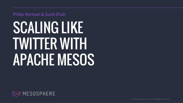 © 2015 Mesosphere, Inc. All Rights Reserved. 1 SCALING LIKE TWITTER WITH APACHE MESOS Philip Norman & Sunil Shah