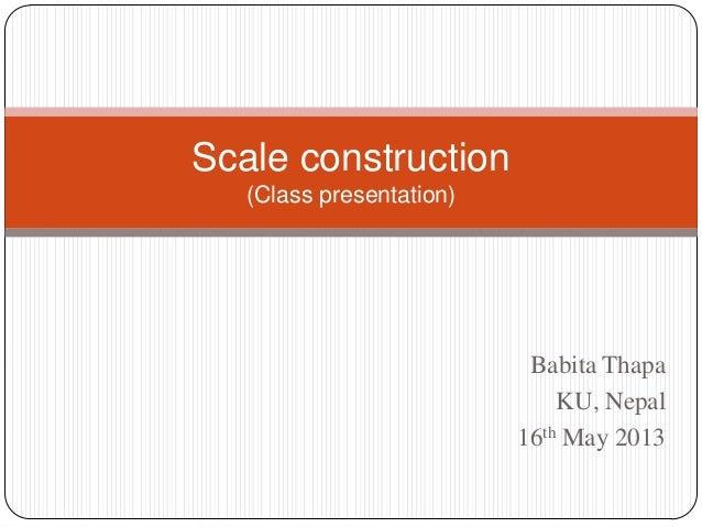 Scale construction (Class presentation)  Babita Thapa KU, Nepal 16th May 2013