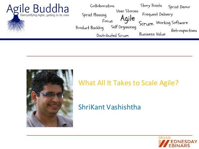 What  All  It  Takes  to  Scale  Agile?   ShriKant  Vashishtha