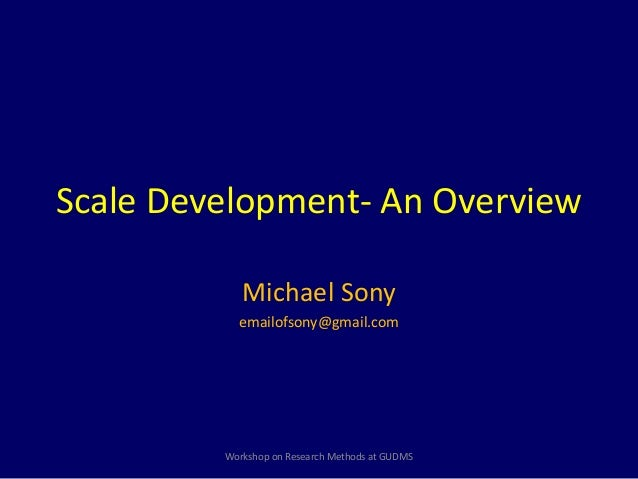 Scale Development- An Overview  Michael Sony  emailofsony@gmail.com  Workshop on Research Methods at GUDMS