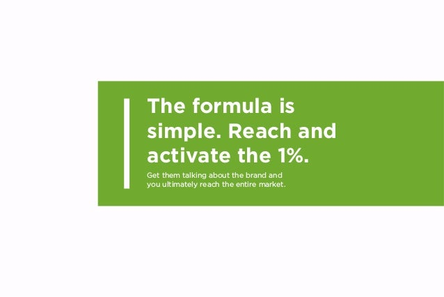 The formula is simple. Reach and activate the 1%. Get them talking about the brand and you ultimately reach the entire mar...