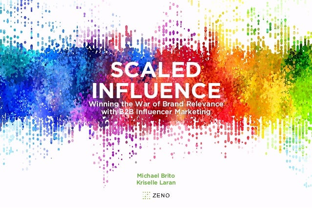 SCALED INFLUENCEWinning the War of Brand Relevance with B2B Influencer Marketing Michael Brito Kriselle Laran