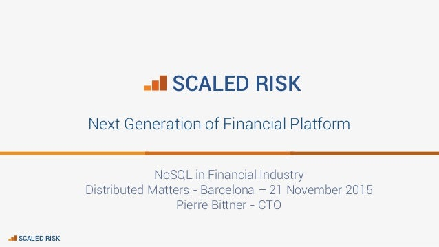 SCALED RISK Next Generation of Financial Platform NoSQL in Financial Industry Distributed Matters - Barcelona – 21 Novembe...