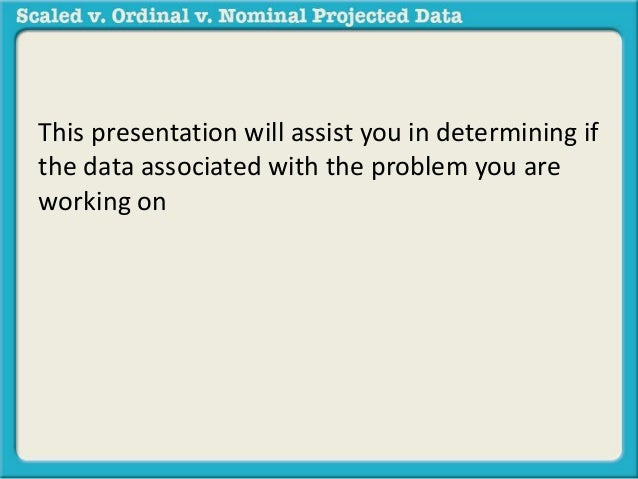 This presentation will assist you in determining if the data associated with the problem you are working on