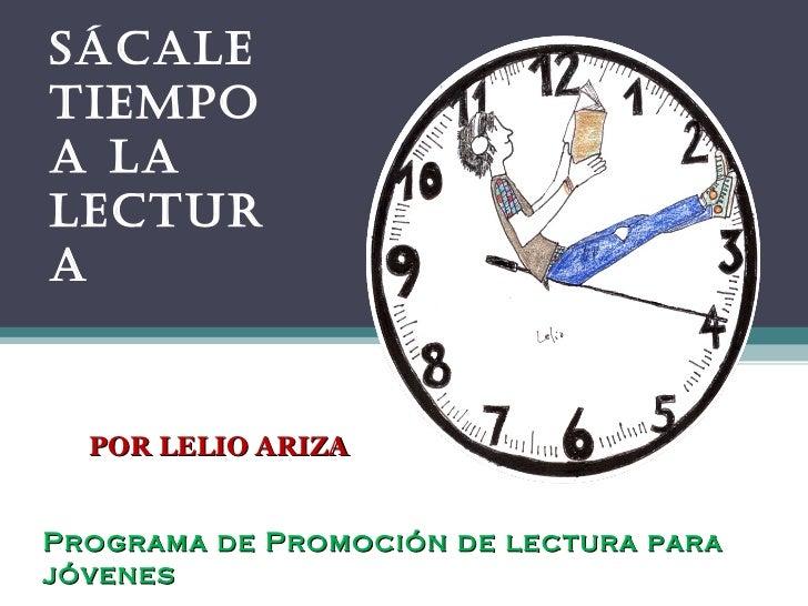 SÁCALE TIEMPO A LA LECTURA  Programa de Promoción de lectura para jóvenes POR LELIO ARIZA