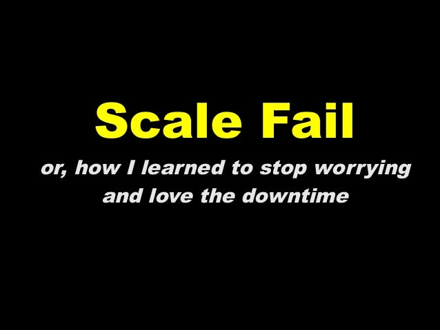 Scale Failor, how I learned to stop worrying      and love the downtime