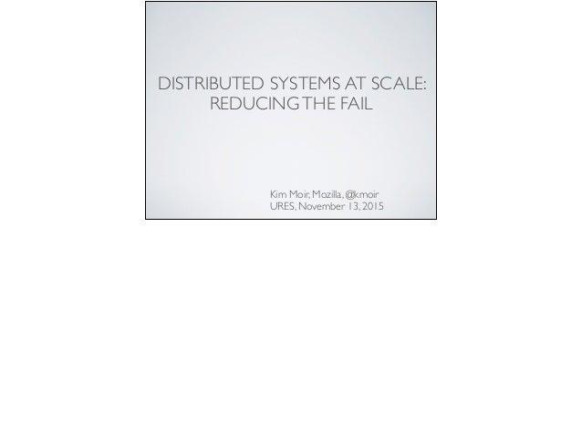 DISTRIBUTED SYSTEMS AT SCALE: REDUCINGTHE FAIL Kim Moir, Mozilla, @kmoir URES, November 13, 2015