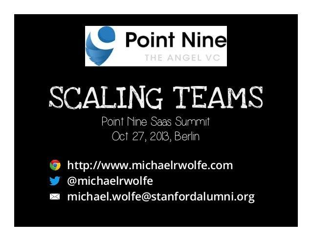 SCALING T EAMS Point Nine Saas Summit Oct 27, 2013, Berlin  http://www.michaelrwolfe.com @michaelrwolfe michael.wolfe@stan...