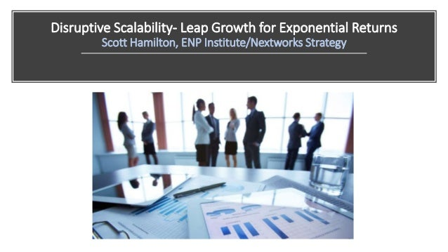 Disruptive Scalability- Leap Growth for Exponential Returns Scott Hamilton, ENP Institute/Nextworks Strategy