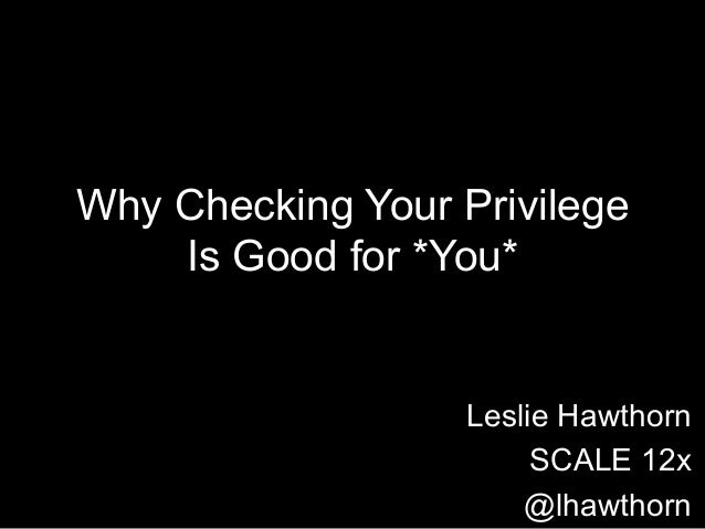 Why Checking Your Privilege Is Good for *You*  Leslie Hawthorn SCALE 12x @lhawthorn