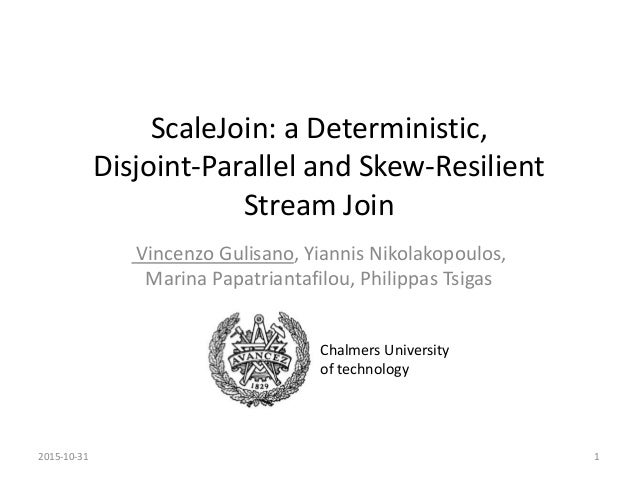ScaleJoin: a Deterministic, Disjoint-Parallel and Skew-Resilient Stream Join Vincenzo Gulisano, Yiannis Nikolakopoulos, Ma...