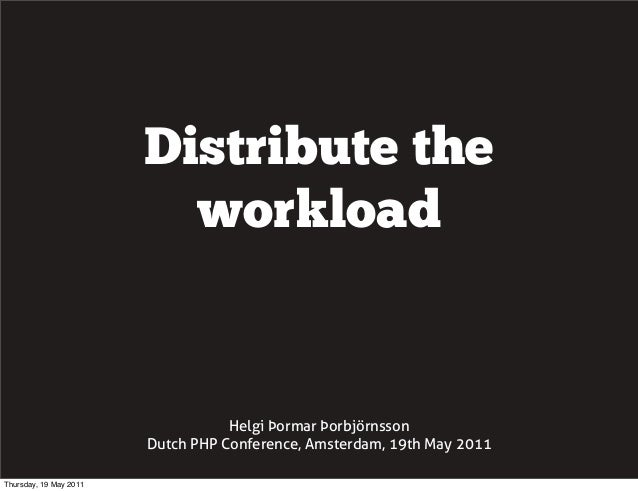 Distribute the workload Helgi Þormar Þorbjörnsson Dutch PHP Conference, Amsterdam, 19th May 2011 Thursday, 19 May 2011