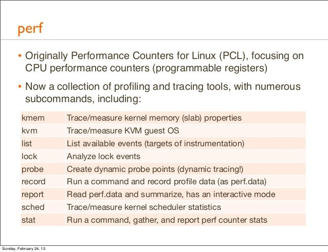 perf        • Originally Performance Counters for Linux (PCL), focusing on            CPU performance counters (programmab...