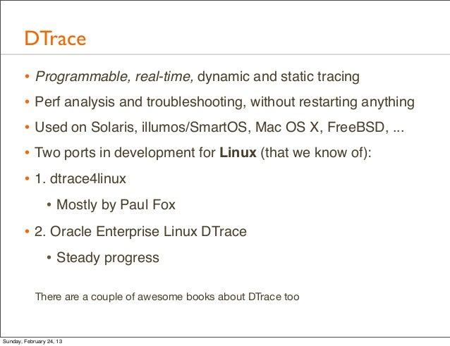 DTrace        • Programmable, real-time, dynamic and static tracing        • Perf analysis and troubleshooting, without re...