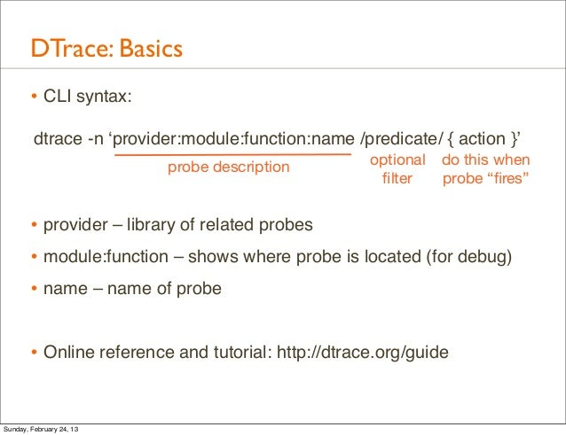 DTrace: Basics        • CLI syntax:         dtrace -n 'provider:module:function:name /predicate/ { action }'              ...