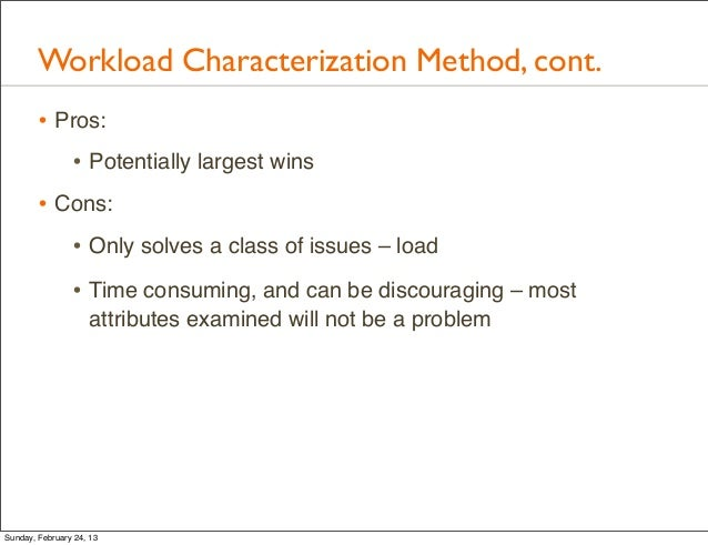 Workload Characterization Method, cont.        • Pros:           • Potentially largest wins        • Cons:           • Onl...