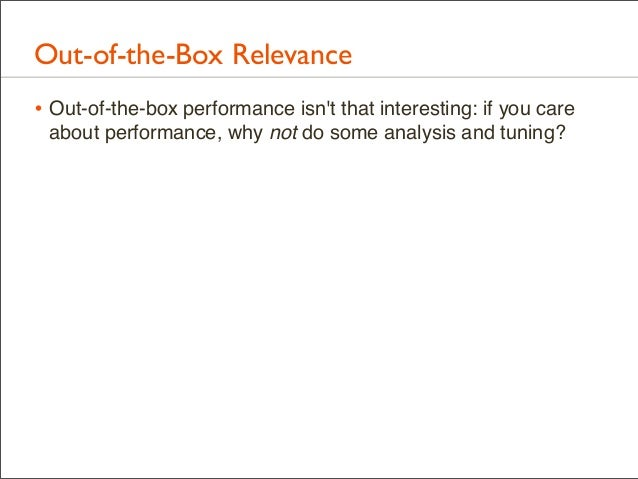 Out-of-the-Box Relevance • Out-of-the-box performance isn't that interesting: if you care about performance, why not do so...
