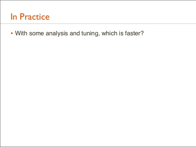 In Practice • With some analysis and tuning, which is faster?