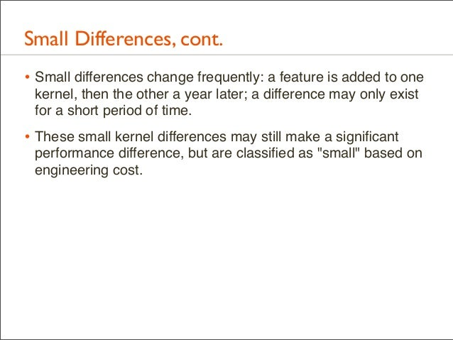 Small Differences, cont. • Small differences change frequently: a feature is added to one kernel, then the other a year la...
