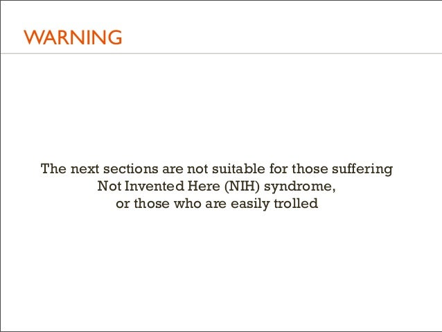 WARNING  The next sections are not suitable for those suffering Not Invented Here (NIH) syndrome, or those who are easily ...