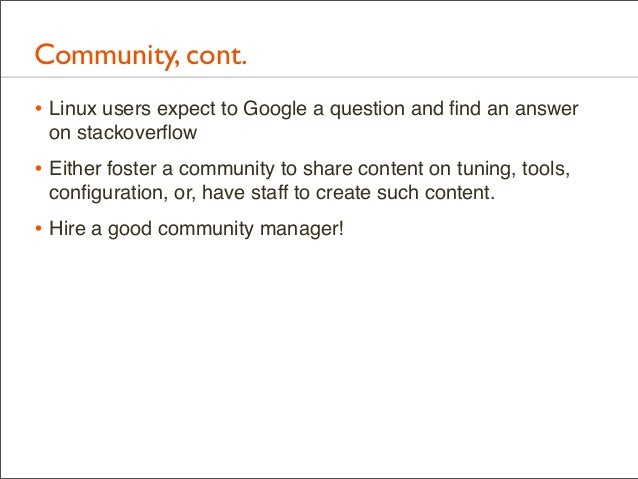 Community, cont. • Linux users expect to Google a question and find an answer on stackoverflow  • Either foster a community ...