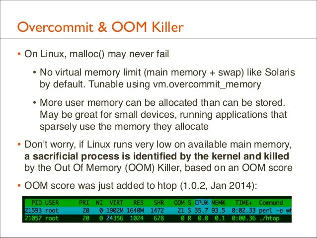 Overcommit & OOM Killer • On Linux, malloc() may never fail • No virtual memory limit (main memory + swap) like Solaris by...