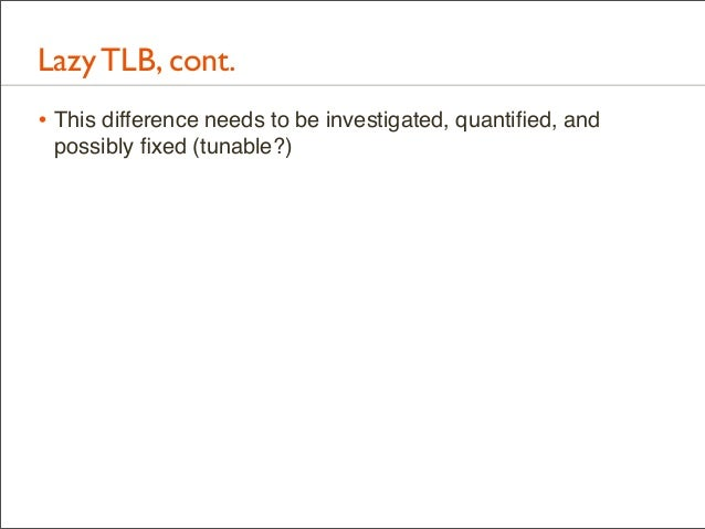 Lazy TLB, cont. • This difference needs to be investigated, quantified, and possibly fixed (tunable?)