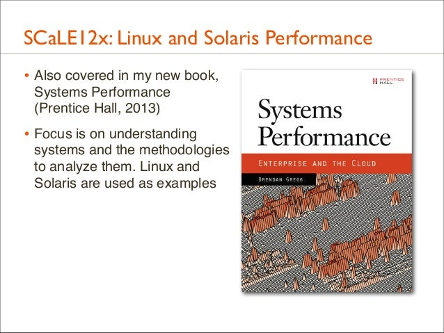 SCaLE12x: Linux and Solaris Performance • Also covered in my new book, Systems Performance (Prentice Hall, 2013)  • Focus ...