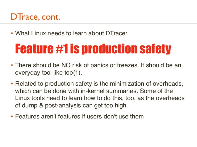 DTrace, cont. • What Linux needs to learn about DTrace:  Feature #1 is production safety • There should be NO risk of pani...