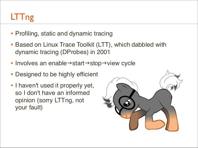 LTTng • Profiling, static and dynamic tracing • Based on Linux Trace Toolkit (LTT), which dabbled with dynamic tracing (DPr...