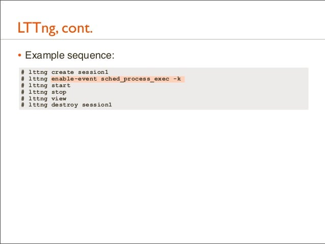 LTTng, cont. • Example sequence: # # # # # #  lttng lttng lttng lttng lttng lttng  create session1 enable-event sched_proc...