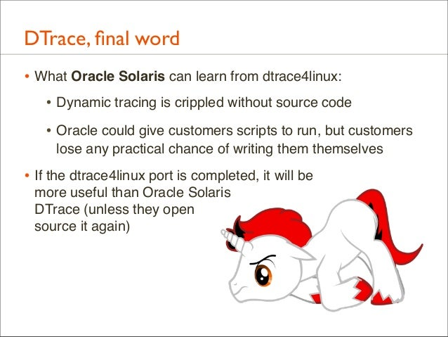 DTrace, final word • What Oracle Solaris can learn from dtrace4linux: • Dynamic tracing is crippled without source code • O...