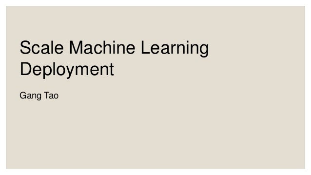 Scale Machine Learning Deployment Gang Tao