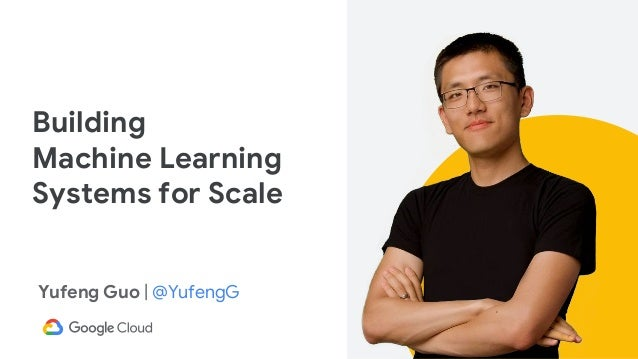 Yufeng Guo | @YufengG Building Machine Learning Systems for Scale