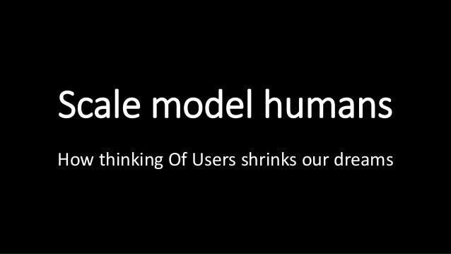 Scale model humans How thinking Of Users shrinks our dreams