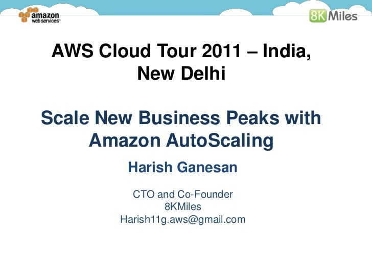 AWS Cloud Tour 2011 – India,         New DelhiScale New Business Peaks with     Amazon AutoScaling         Harish Ganesan ...