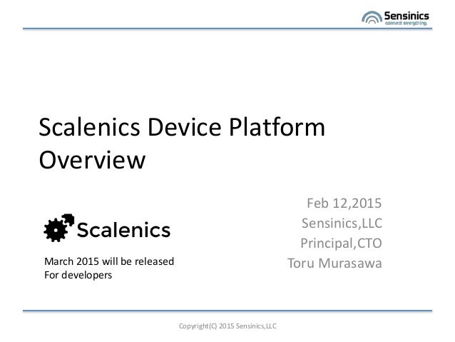 Scalenics Device Platform Overview Feb 12,2015 Sensinics,LLC Principal,CTO Toru Murasawa Copyright(C) 2015 Sensinics,LLC M...